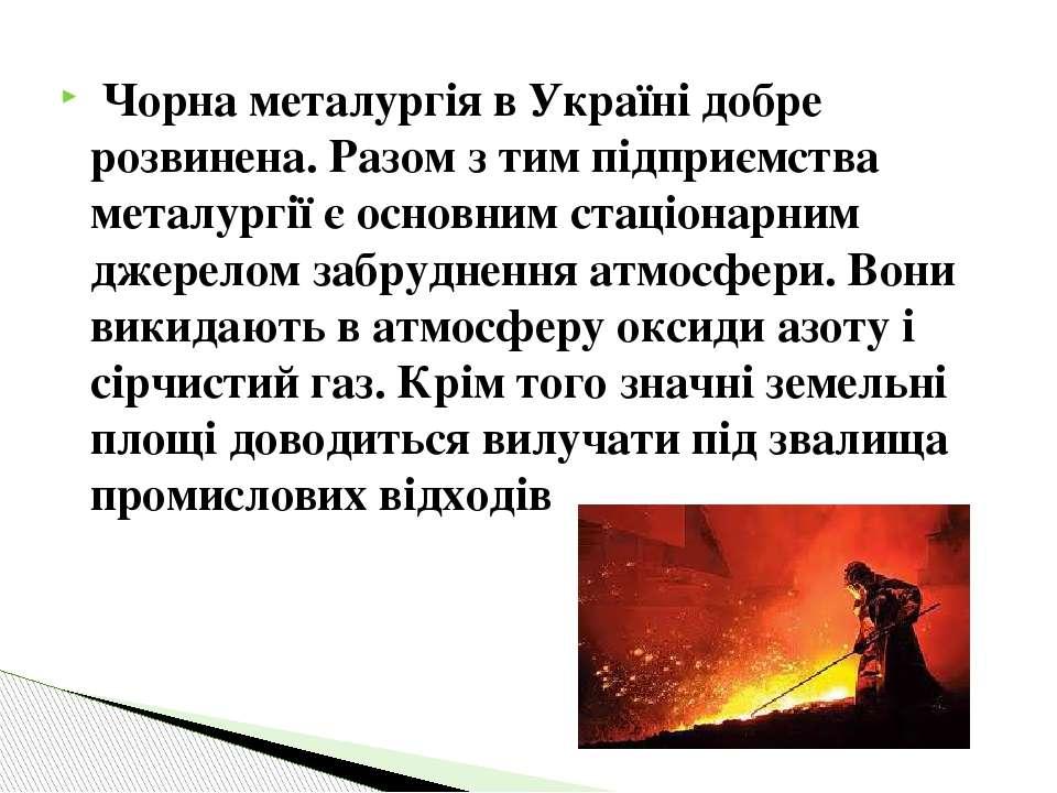Чорна металургія в Україні добре розвинена. Разом з тим підприємства металург...