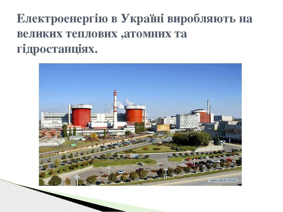 Електроенергію в Україні виробляють на великих теплових ,атомних та гідростан...