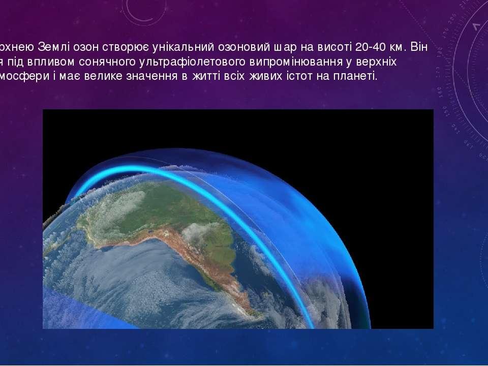 Над поверхнею Землі озон створює унікальний озоновий шар на висоті 20-40 км. ...