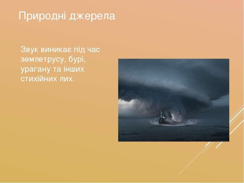 Природні джерела Звук виникає під час землетрусу, бурі, урагану та інших стих...