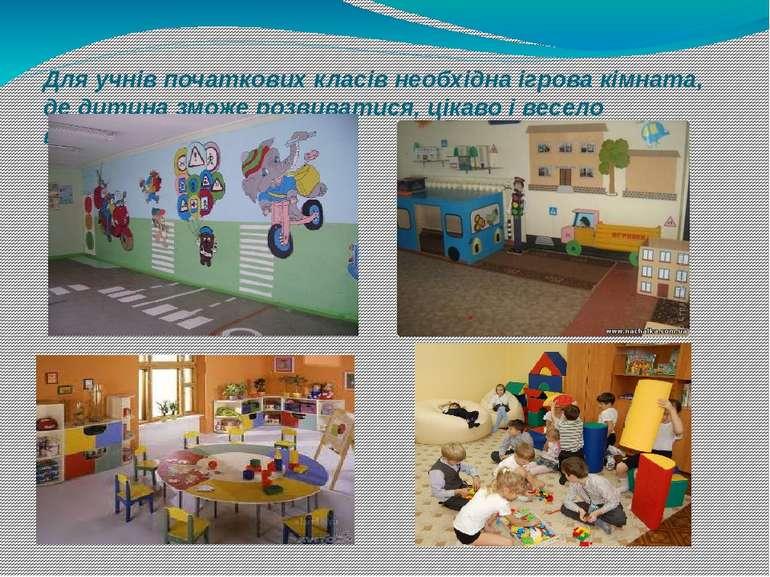 Для учнів початкових класів необхідна ігрова кімната, де дитина зможе розвива...