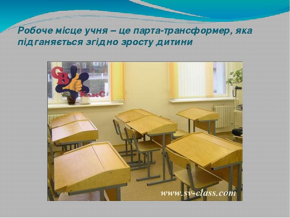 Робоче місце учня – це парта-трансформер, яка підганяється згідно зросту дитини