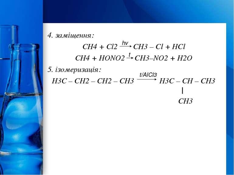 4. заміщення: CH4 + Cl2 CH3 – Cl + HCl CH4 + HONO2 CH3–NO2 + H2O 5. ізомериза...