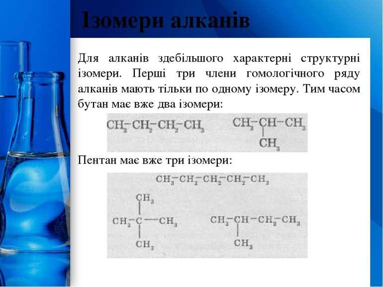 Для алканів здебільшого характерні структурні ізомери. Перші три члени гомоло...