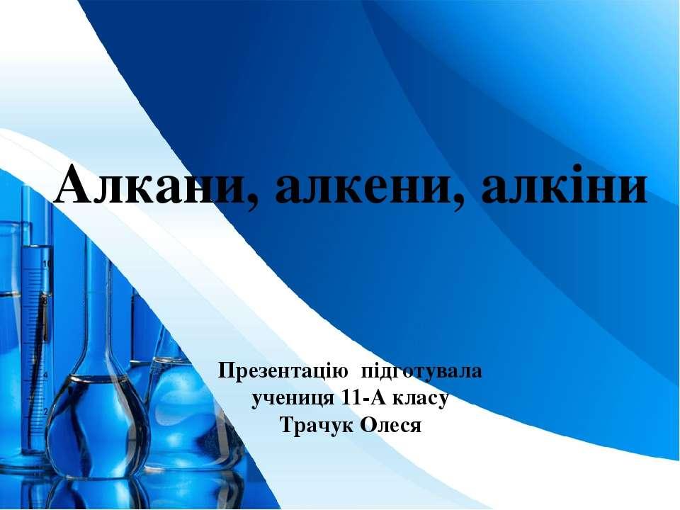 Алкани, алкени, алкіни Презентацію підготувала учениця 11-А класу Трачук Олес...