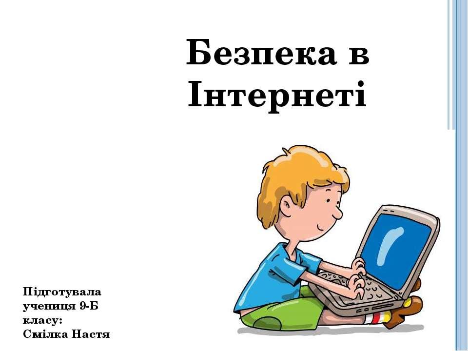 Безпека в Інтернеті Підготувала учениця 9-Б класу: Смілка Настя
