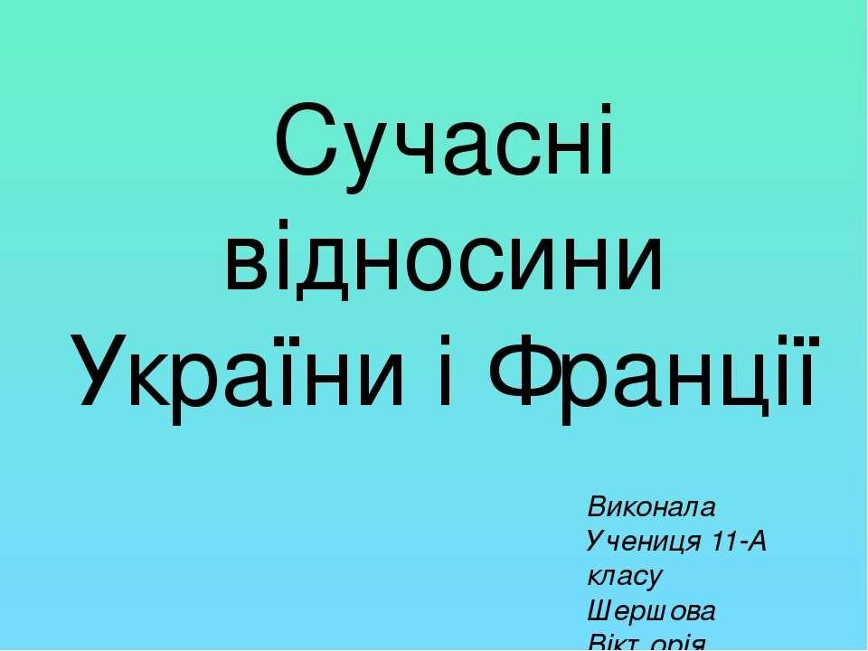 Сучасні відносини України і Франції Виконала Учениця 11-А класу Шершова Вікторія