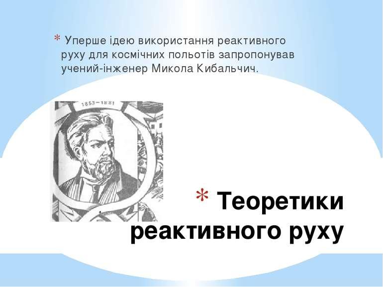 Теоретики реактивного руху Уперше ідею використання реактивного руху для косм...