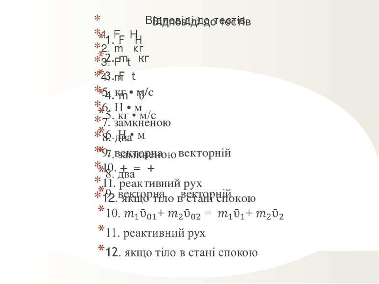 Відповіді до тестів 1. F Н 2. m кг 3. F t 4. m ῡ 5. кг • м/с 6. Н • м 7. замк...