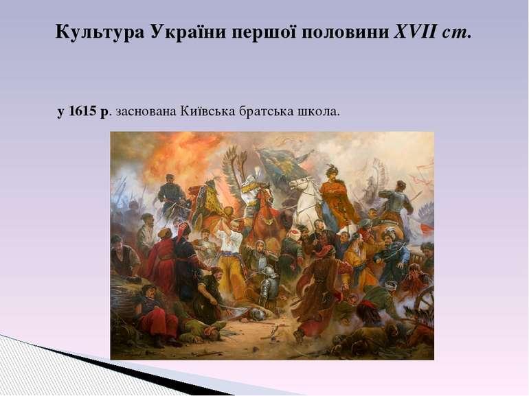 Культура України першої половини XVІІ ст. у 1615 р. заснована Київська братсь...
