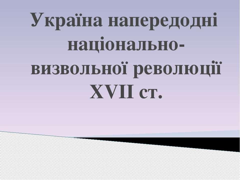 Україна напередодні національно- визвольної революції XVІІ ст.