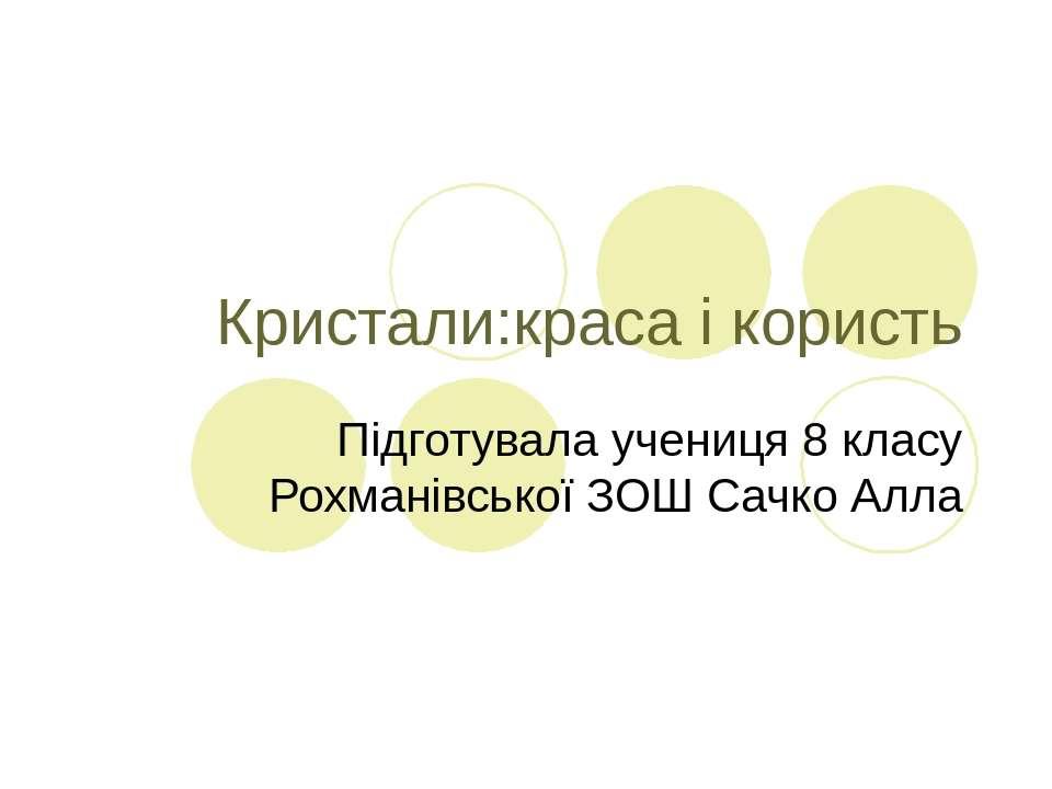 Кристали:краса і користь Підготувала учениця 8 класу Рохманівської ЗОШ Сачко ...