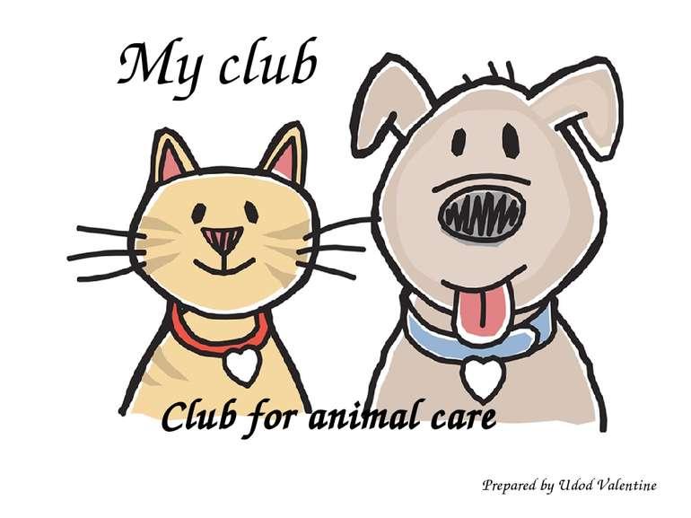 Club for animal care My club Prepared by Udod Valentine