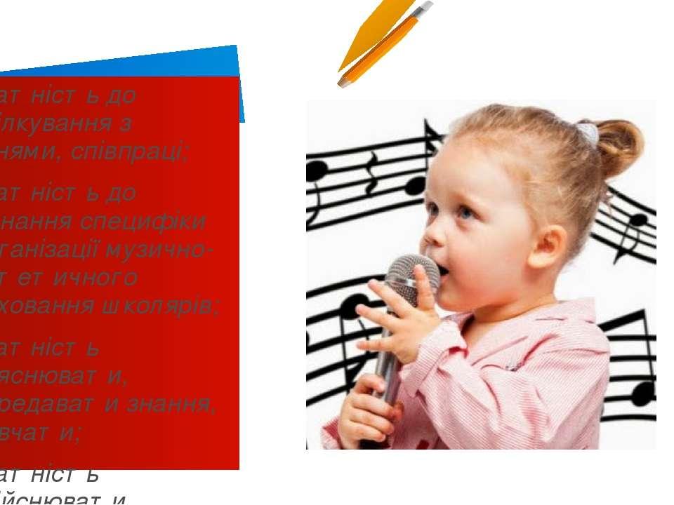 здатність до спілкування з учнями, співпраці; здатність до пізнання специфіки...