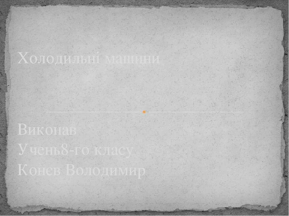 Виконав Учень8-го класу Конєв Володимир Холодильні машини