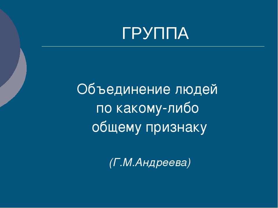 ГРУППА Объединение людей по какому-либо общему признаку (Г.М.Андреева)