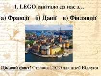 1. LEGO завітало до нас з… а) Франції б) Данії в) Фінляндії Цікавий факт! Сто...