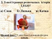 2. З якої іграшки розпочалась історія LEGO? а) Слон б) Лялька в) Качка Цікави...