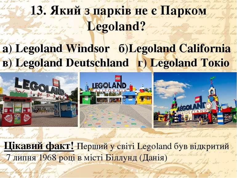 13. Який з парків не є Парком Legoland? а) Legoland Windsor б)Legoland Califo...