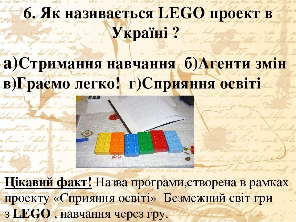 6. Як називається LEGO проект в Україні ? а)Стримання навчання б)Агенти змін ...