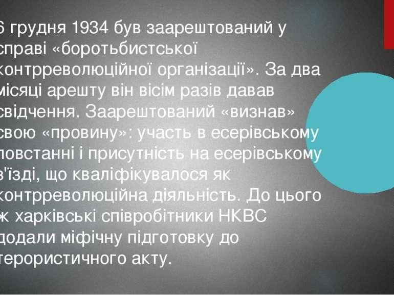 6 грудня 1934 був заарештований у справі «боротьбистської контрреволюційної о...