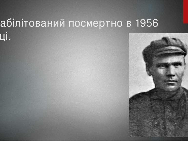Реабілітований посмертно в 1956 році.