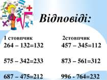 Відповіді: 1 стовпчик 2стовпчик 264 – 132=132 457 – 345=112 575 – 342=233 873...