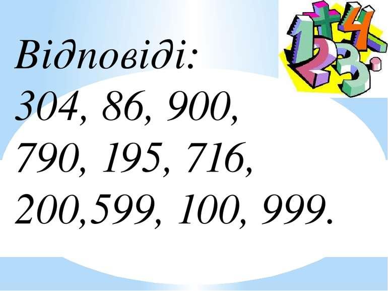 Відповіді: 304, 86, 900, 790, 195, 716, 200,599, 100, 999.