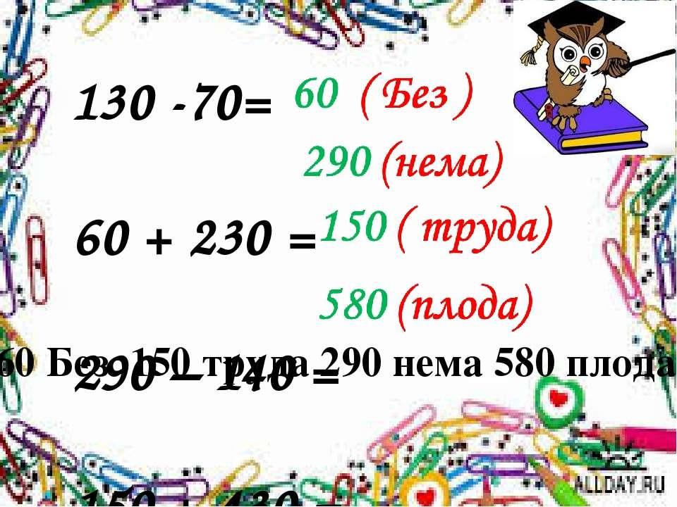 130 -70= 60 + 230 = 290 – 140 = 150 + 430 = 60 Без 150 труда 290 нема 580 плода