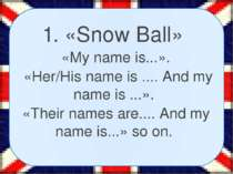 1. «Snow Ball» «My name is...». «Her/His name is .... And my name is ...». «T...