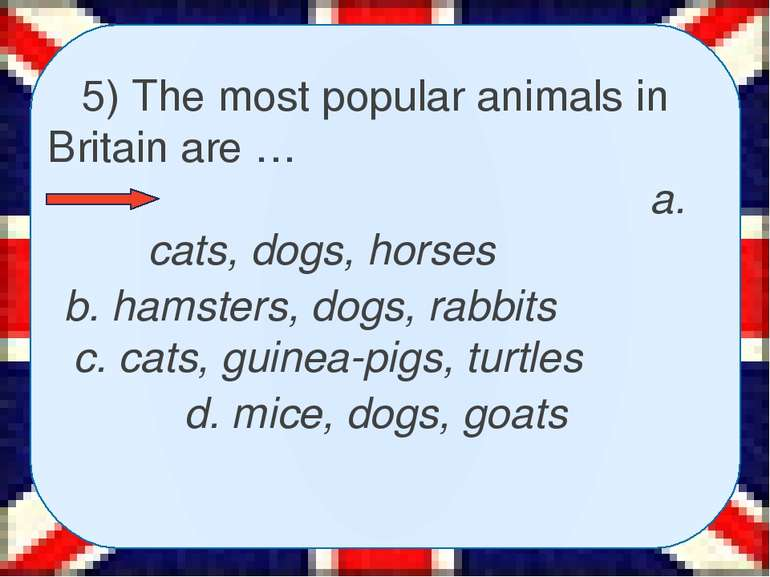 5) The most popular animals in Britain are … a. cats, dogs, horses b. hamster...