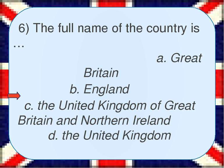 6) The full name of the country is … a. Great Britain b. England c. the Unite...