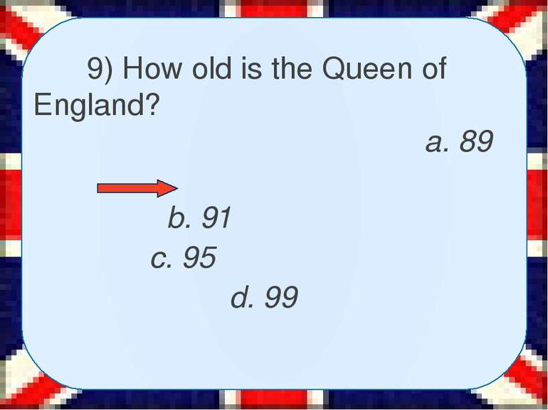 9) How old is the Queen of England? a. 89 b. 91 c. 95 d. 99
