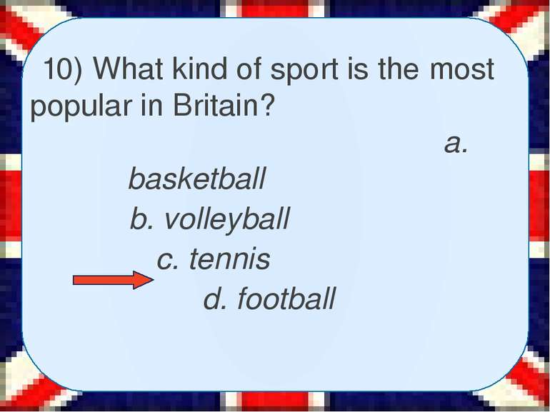 10) What kind of sport is the most popular in Britain? a. basketball b. volle...