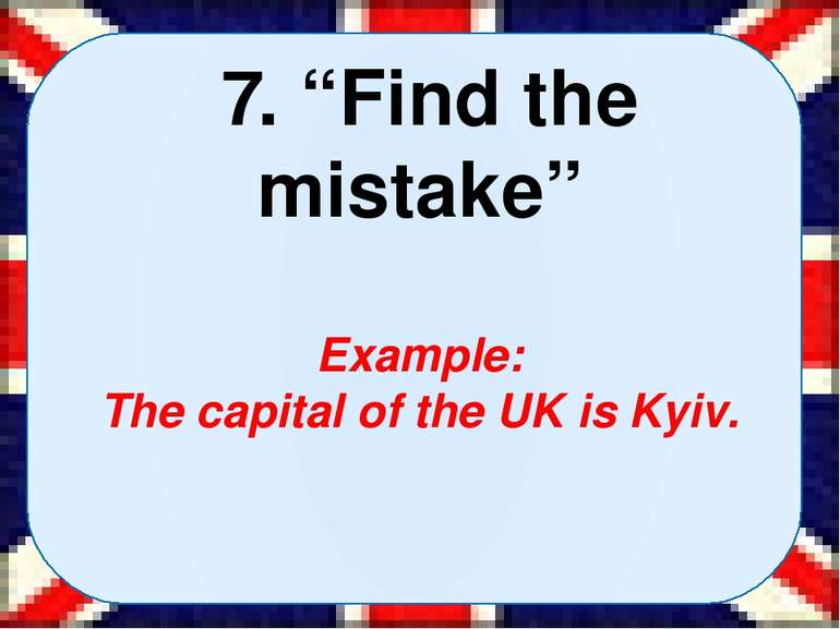 "7. ""Find the mistake"" Example: The capital of the UK is Kyiv."