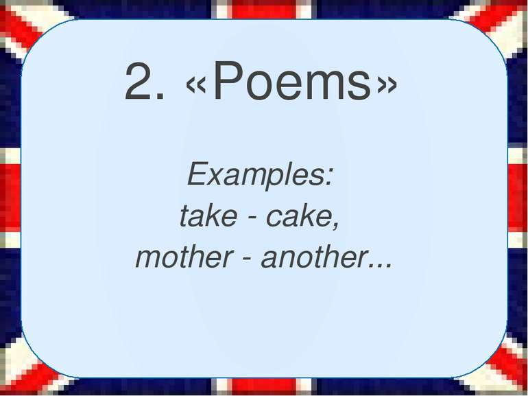 2. «Poems» Examples: take - cake, mother - another...