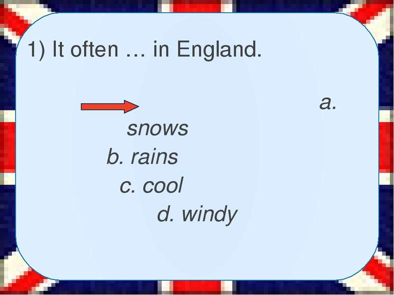 1) It often … in England. a. snows b. rains c. cool d. windy