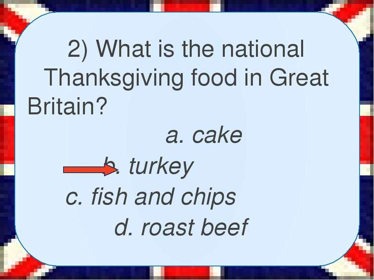 2) What is the national Thanksgiving food in Great Britain? a. cake b. turkey...
