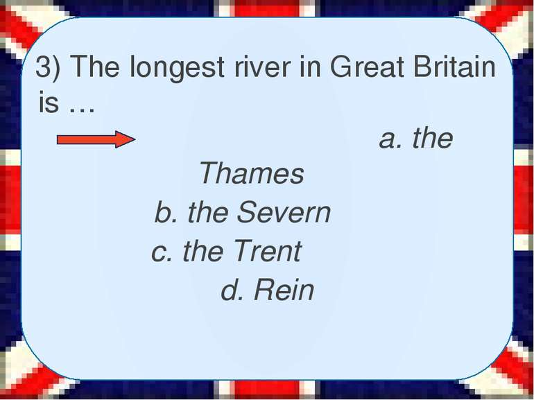 3) The longest river in Great Britain is … a. the Thames b. the Severn c. the...