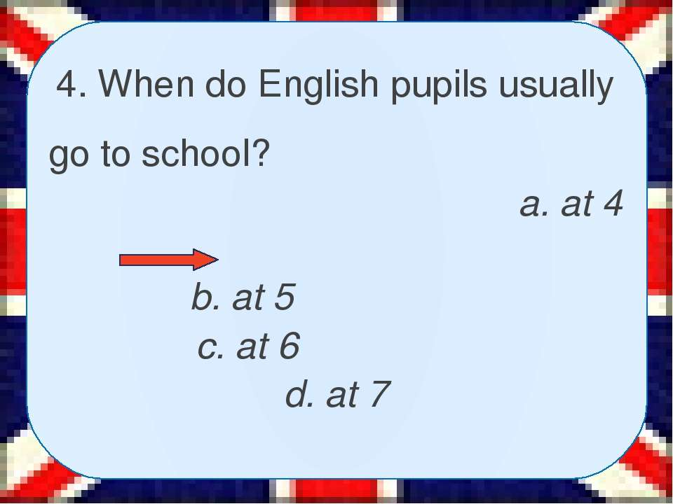 4. When do English pupils usually go to school? a. at 4 b. at 5 c. at 6 d. at 7