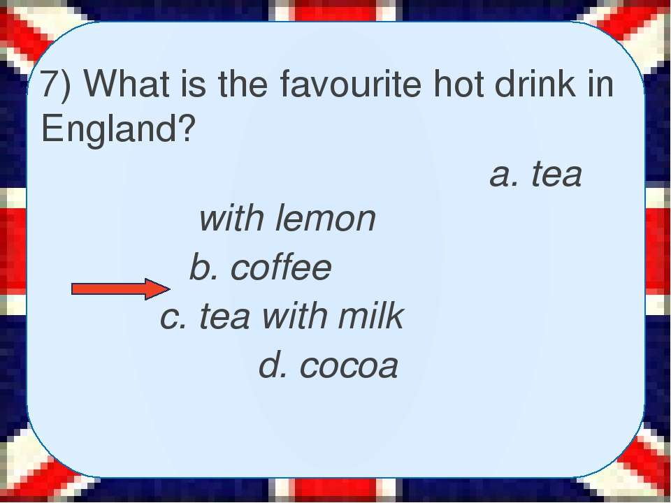 7) What is the favourite hot drink in England? a. tea with lemon b. coffee c....