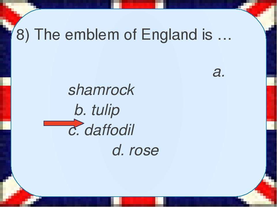 8) The emblem of England is … a. shamrock b. tulip c. daffodil d. rose
