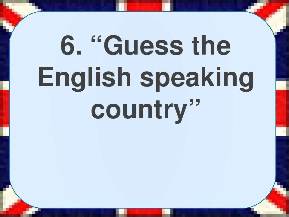 "6. ""Guess the English speaking country"""