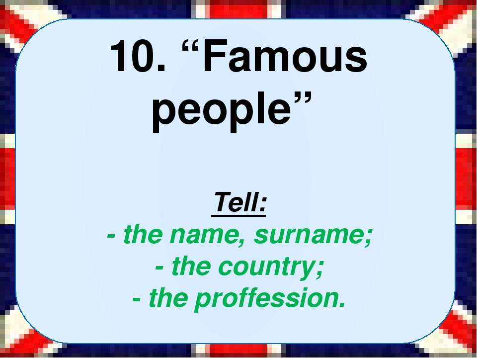 "10. ""Famous people"" Tell: - the name, surname; - the country; - the proffessi..."