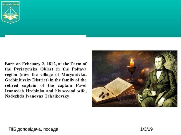 ПІБ доповідача, посада Born on February 2, 1812, at the Farm of the Pyriatyns...