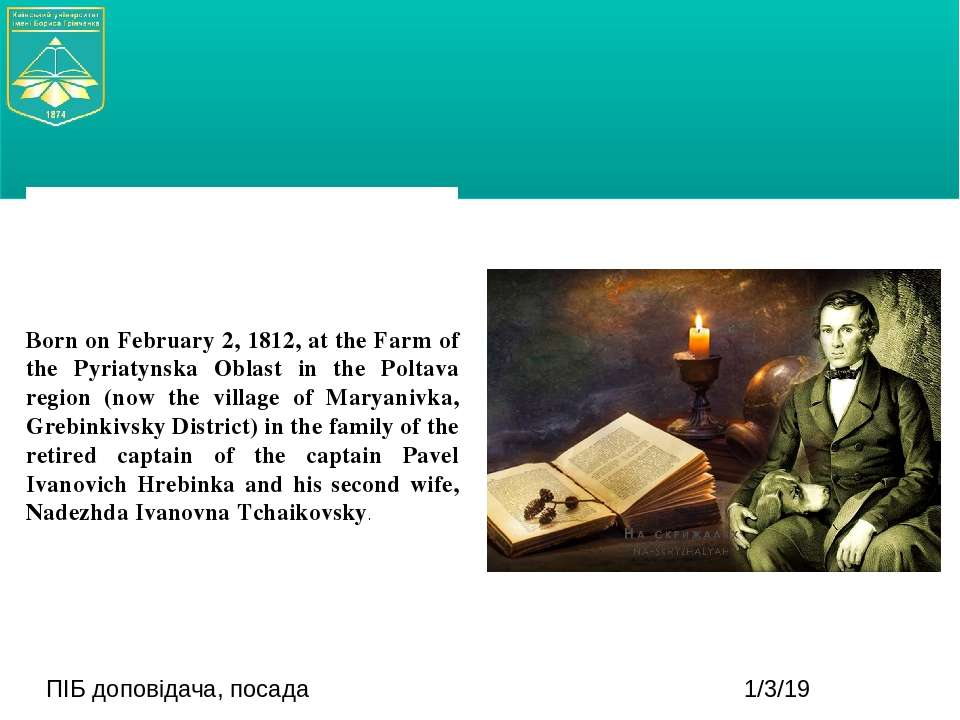 ПІБ доповідача, посада Born on February 2, 1812, at the Farm of the Pyriatyns...