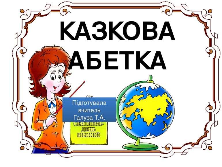 КАЗКОВА АБЕТКА Підготувала вчитель Галуза Т.А.