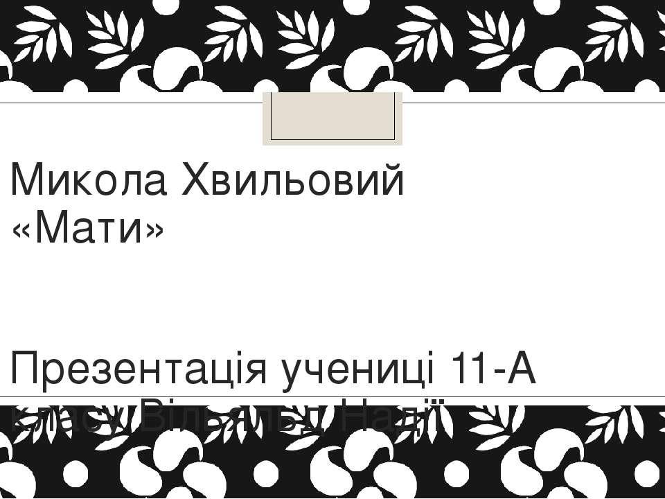Микола Хвильовий «Мати» Презентація учениці 11-А класу Вільяльд Надії