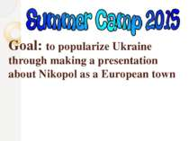 Goal: to popularize Ukraine through making a presentation about Nikopol as a ...