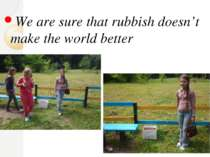 We are sure that rubbish doesn't make the world better